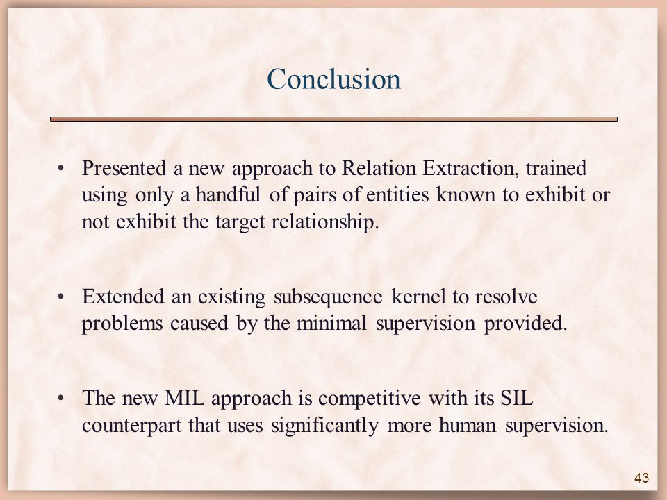 Conclusion Presented a new approach to Relation Extraction, trained using only a handful of pairs of entities known to exhibit or not exhibit the target relationship.