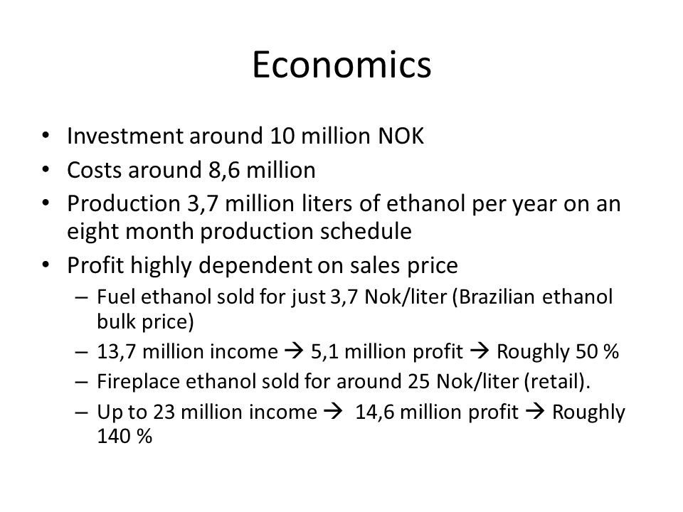 Economics Investment around 10 million NOK Costs around 8,6 million Production 3,7 million liters of ethanol per year on an eight month production schedule Profit highly dependent on sales price – Fuel ethanol sold for just 3,7 Nok/liter (Brazilian ethanol bulk price) – 13,7 million income  5,1 million profit  Roughly 50 % – Fireplace ethanol sold for around 25 Nok/liter (retail).