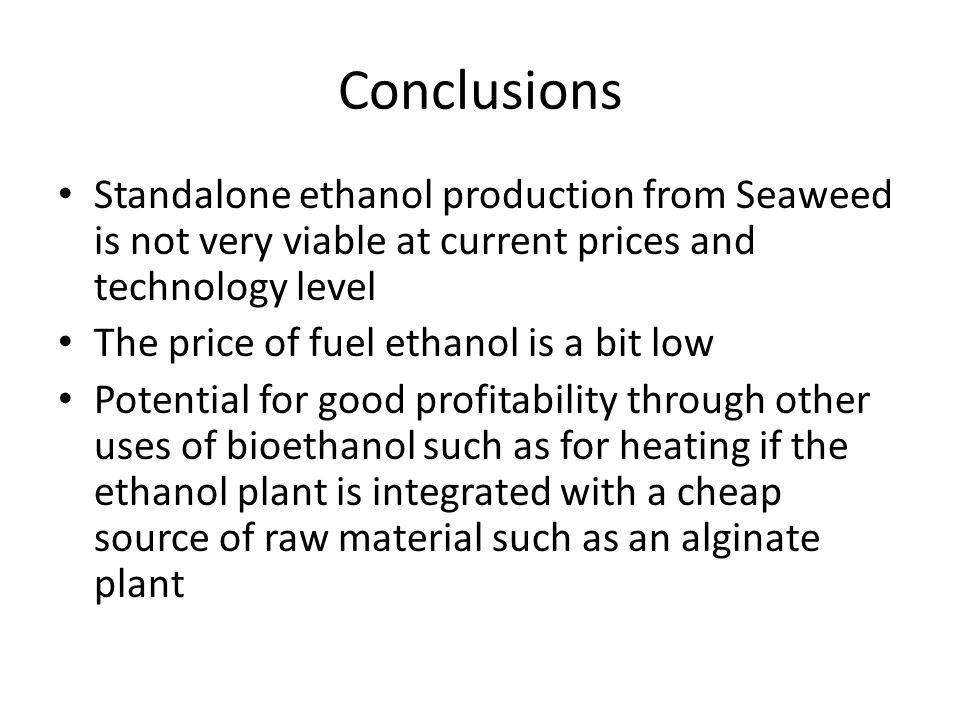 Conclusions Standalone ethanol production from Seaweed is not very viable at current prices and technology level The price of fuel ethanol is a bit low Potential for good profitability through other uses of bioethanol such as for heating if the ethanol plant is integrated with a cheap source of raw material such as an alginate plant