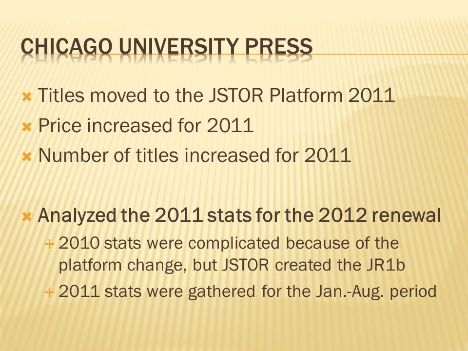  Titles moved to the JSTOR Platform 2011  Price increased for 2011  Number of titles increased for 2011  Analyzed the 2011 stats for the 2012 renewal  2010 stats were complicated because of the platform change, but JSTOR created the JR1b  2011 stats were gathered for the Jan.-Aug.