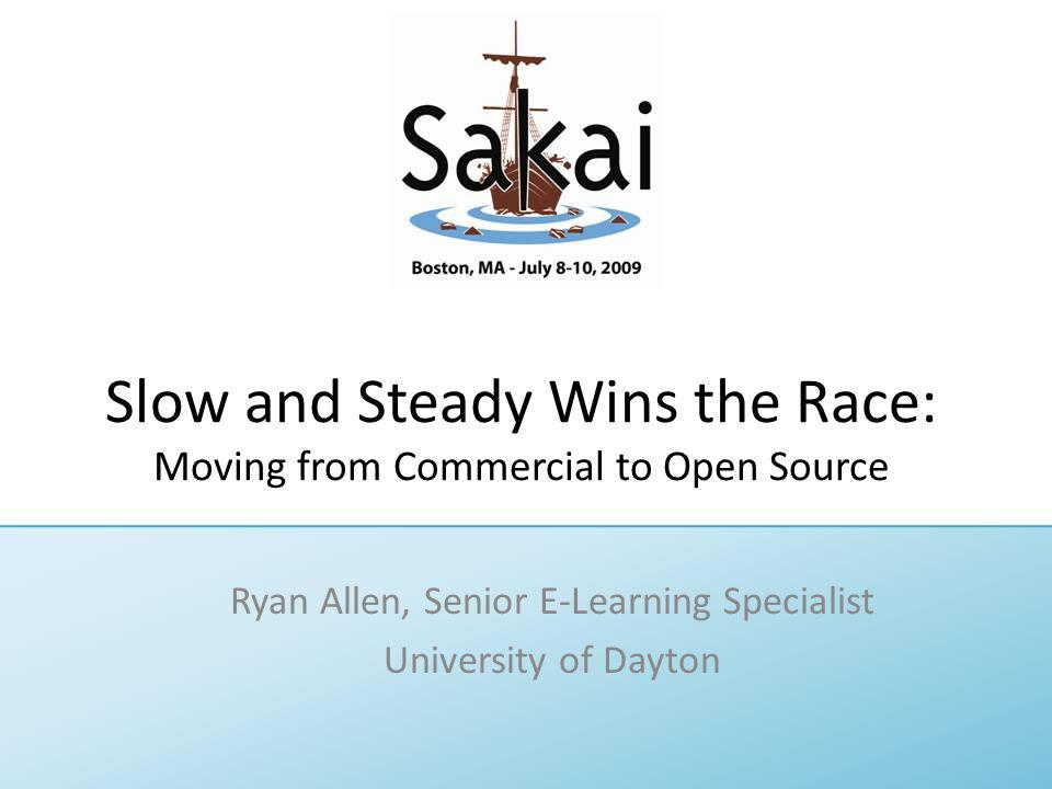Slow and Steady Wins the Race: Moving from Commercial to Open Source Ryan Allen, Senior E-Learning Specialist University of Dayton