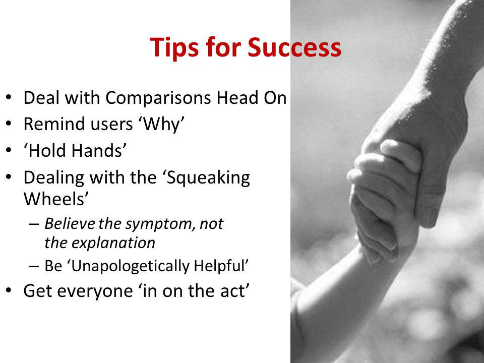 Tips for Success Deal with Comparisons Head On Remind users 'Why' 'Hold Hands' Dealing with the 'Squeaking Wheels' – Believe the symptom, not the explanation – Be 'Unapologetically Helpful' Get everyone 'in on the act'