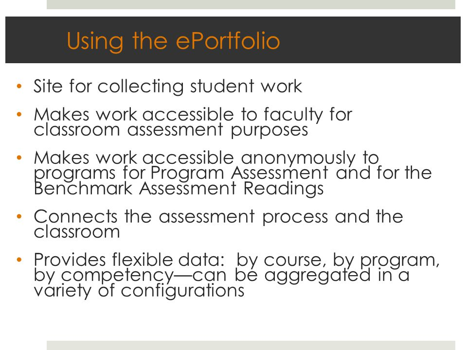 Using the ePortfolio Site for collecting student work Makes work accessible to faculty for classroom assessment purposes Makes work accessible anonymously to programs for Program Assessment and for the Benchmark Assessment Readings Connects the assessment process and the classroom Provides flexible data: by course, by program, by competency—can be aggregated in a variety of configurations