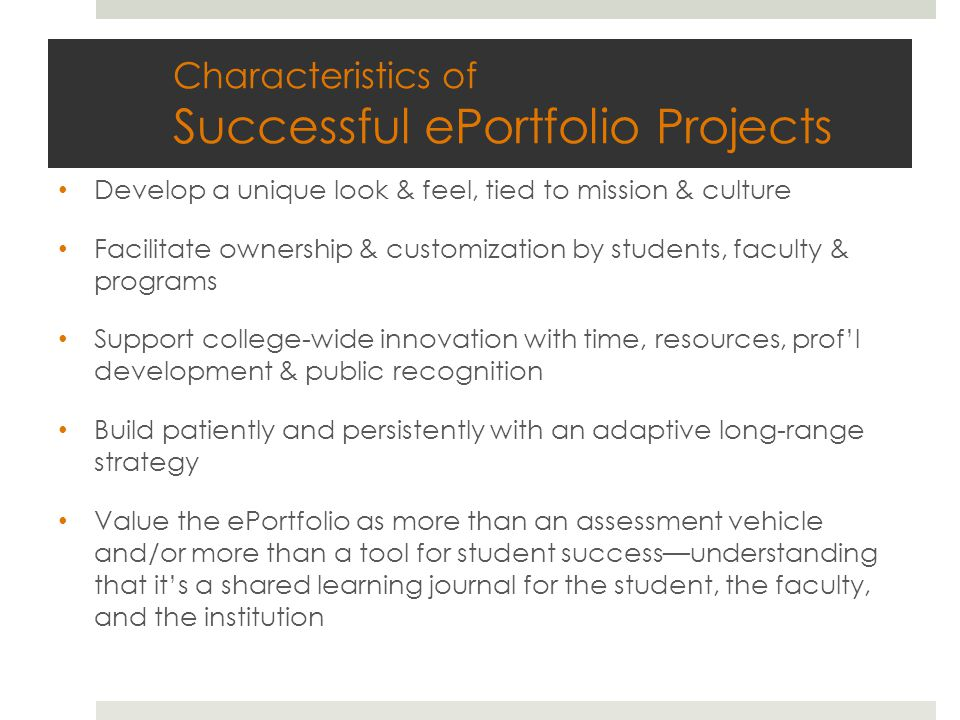 Characteristics of Successful ePortfolio Projects Develop a unique look & feel, tied to mission & culture Facilitate ownership & customization by students, faculty & programs Support college-wide innovation with time, resources, prof'l development & public recognition Build patiently and persistently with an adaptive long-range strategy Value the ePortfolio as more than an assessment vehicle and/or more than a tool for student success—understanding that it's a shared learning journal for the student, the faculty, and the institution