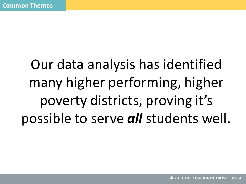 © 2014 THE EDUCATION TRUST— WEST © 2013 THE EDUCATION TRUST – WEST Our data analysis has identified many higher performing, higher poverty districts, proving it's possible to serve all students well.