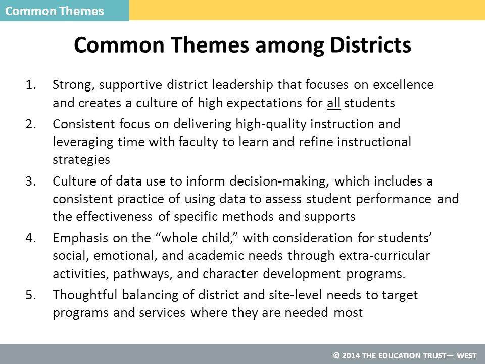 © 2014 THE EDUCATION TRUST— WEST Common Themes among Districts Common Themes 1.Strong, supportive district leadership that focuses on excellence and creates a culture of high expectations for all students 2.Consistent focus on delivering high-quality instruction and leveraging time with faculty to learn and refine instructional strategies 3.Culture of data use to inform decision-making, which includes a consistent practice of using data to assess student performance and the effectiveness of specific methods and supports 4.Emphasis on the whole child, with consideration for students' social, emotional, and academic needs through extra-curricular activities, pathways, and character development programs.