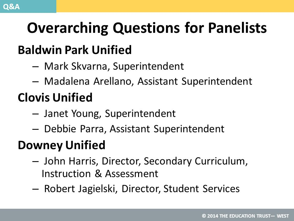 © 2014 THE EDUCATION TRUST— WEST Overarching Questions for Panelists Baldwin Park Unified – Mark Skvarna, Superintendent – Madalena Arellano, Assistant Superintendent Clovis Unified – Janet Young, Superintendent – Debbie Parra, Assistant Superintendent Downey Unified – John Harris, Director, Secondary Curriculum, Instruction & Assessment – Robert Jagielski, Director, Student Services Q&A