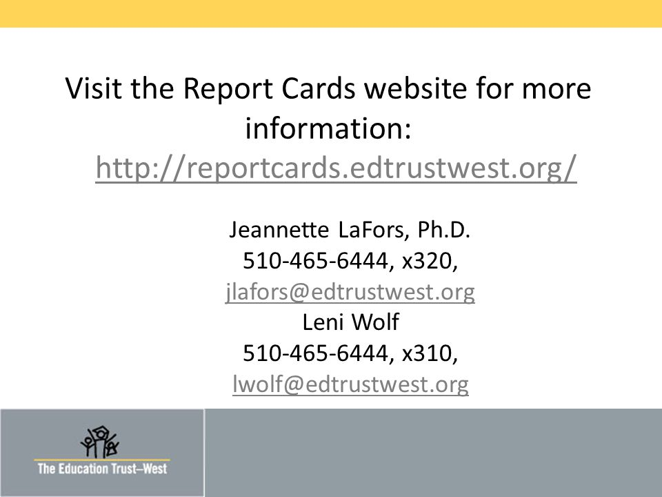 © 2014 THE EDUCATION TRUST— WEST Visit the Report Cards website for more information: http://reportcards.edtrustwest.org/http://reportcards.edtrustwest.org/ Jeannette LaFors, Ph.D.