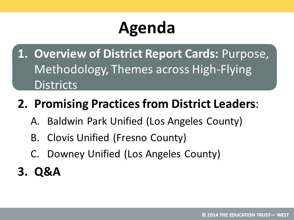 © 2014 THE EDUCATION TRUST— WEST Agenda 1.Overview of District Report Cards: Purpose, Methodology, Themes across High-Flying Districts 2.Promising Practices from District Leaders: A.Baldwin Park Unified (Los Angeles County) B.Clovis Unified (Fresno County) C.Downey Unified (Los Angeles County) 3.Q&A