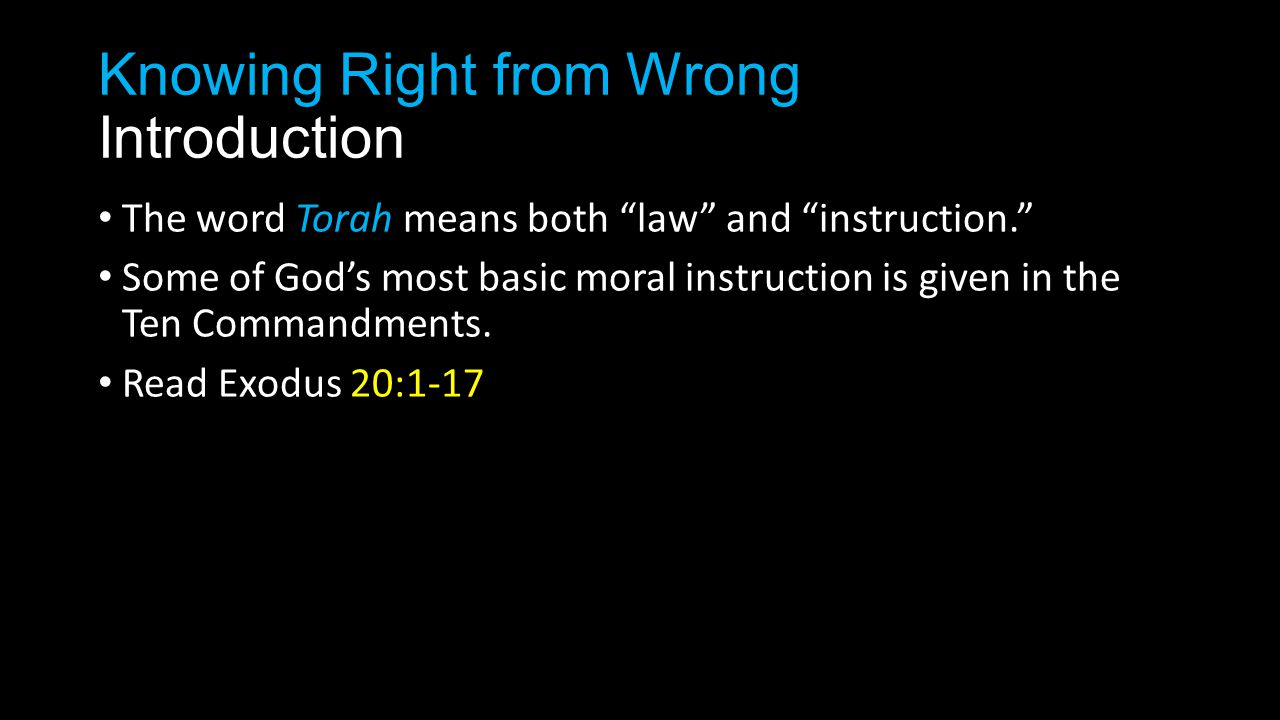 Knowing Right from Wrong Introduction The word Torah means both law and instruction. Some of God's most basic moral instruction is given in the Ten Commandments.