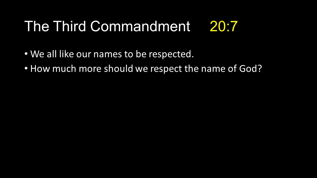 The Third Commandment 20:7 We all like our names to be respected.