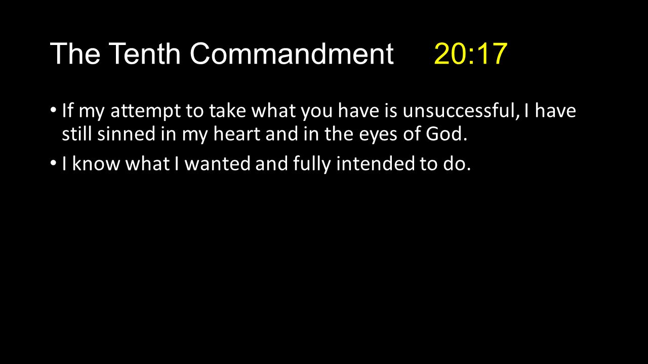 The Tenth Commandment 20:17 If my attempt to take what you have is unsuccessful, I have still sinned in my heart and in the eyes of God.