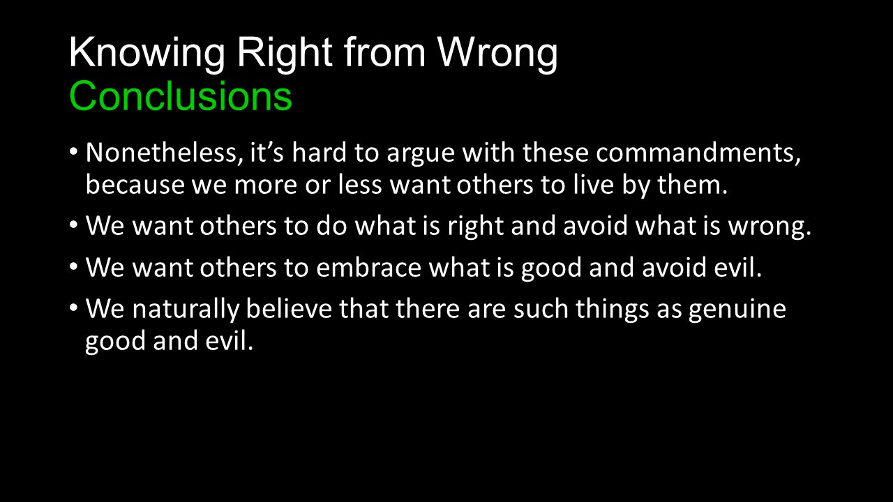 Knowing Right from Wrong Conclusions Nonetheless, it's hard to argue with these commandments, because we more or less want others to live by them.