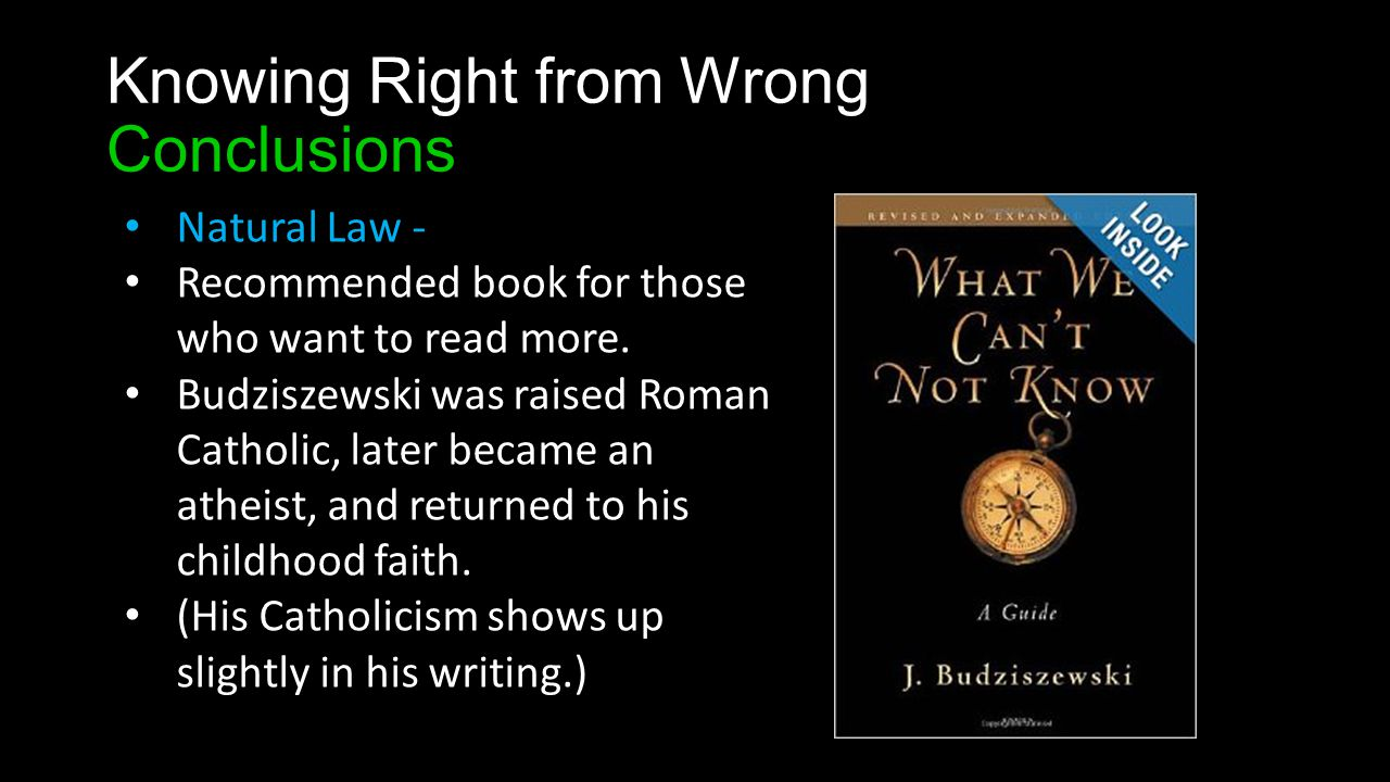 Knowing Right from Wrong Conclusions Natural Law - Recommended book for those who want to read more.