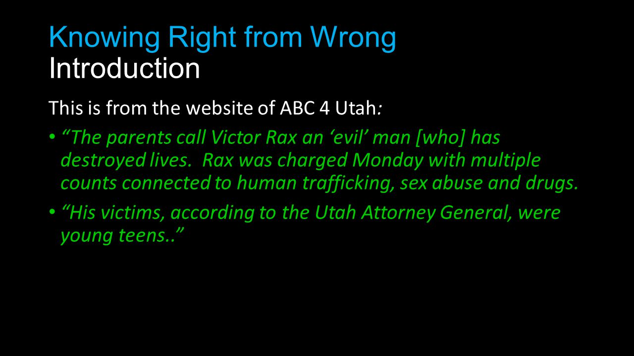 Knowing Right from Wrong Introduction This is from the website of ABC 4 Utah: The parents call Victor Rax an 'evil' man [who] has destroyed lives.