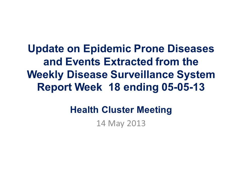 Update on Epidemic Prone Diseases and Events Extracted from the Weekly Disease Surveillance System Report Week 18 ending 05-05-13 Health Cluster Meeting 14 May 2013