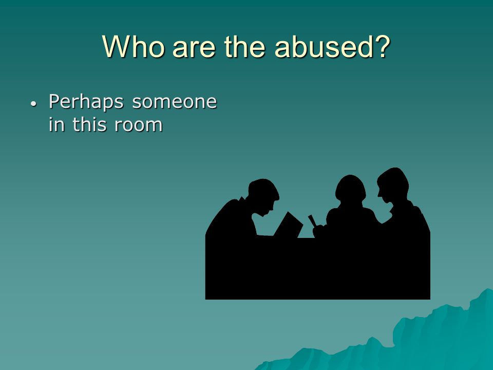 Who are the abused Perhaps someone in this room Perhaps someone in this room