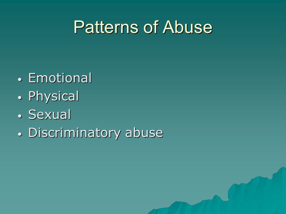 Patterns of Abuse Emotional Emotional Physical Physical Sexual Sexual Discriminatory abuse Discriminatory abuse