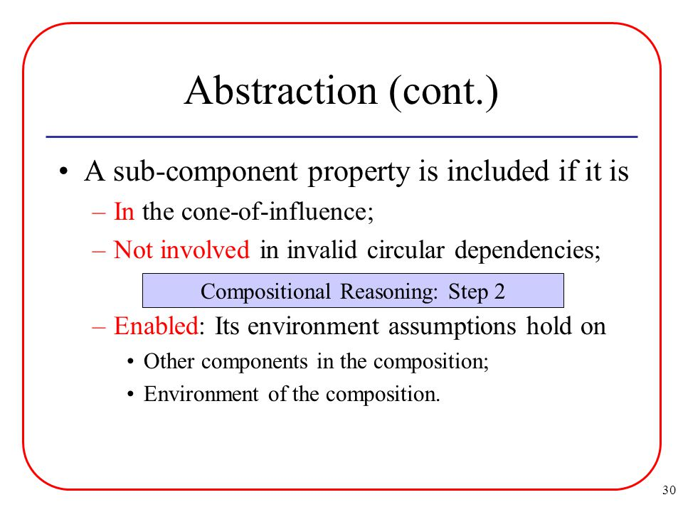 30 Abstraction (cont.) A sub-component property is included if it is –In the cone-of-influence; –Not involved in invalid circular dependencies; –Enabled: Its environment assumptions hold on Other components in the composition; Environment of the composition.