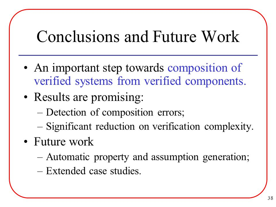 38 Conclusions and Future Work An important step towards composition of verified systems from verified components.