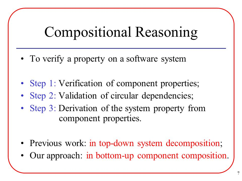 7 Compositional Reasoning To verify a property on a software system Step 1: Verification of component properties; Step 2: Validation of circular dependencies; Step 3: Derivation of the system property from component properties.
