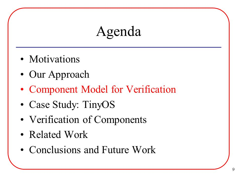 9 Agenda Motivations Our Approach Component Model for Verification Case Study: TinyOS Verification of Components Related Work Conclusions and Future Work
