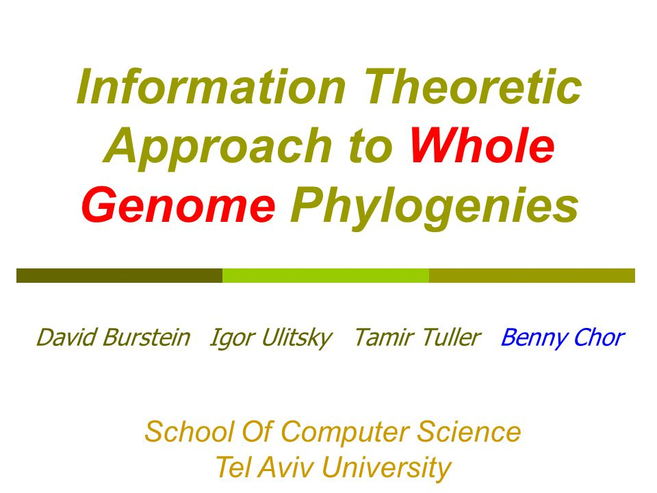 Information Theoretic Approach to Whole Genome Phylogenies David Burstein Igor Ulitsky Tamir Tuller Benny Chor School Of Computer Science Tel Aviv University School Of Computer Science Tel Aviv University