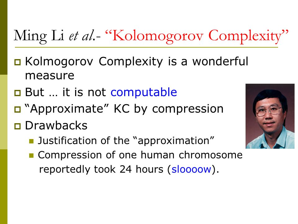 Ming Li et al.- Kolomogorov Complexity  Kolmogorov Complexity is a wonderful measure  But … it is not computable  Approximate KC by compression  Drawbacks Justification of the approximation Compression of one human chromosome reportedly took 24 hours (sloooow).