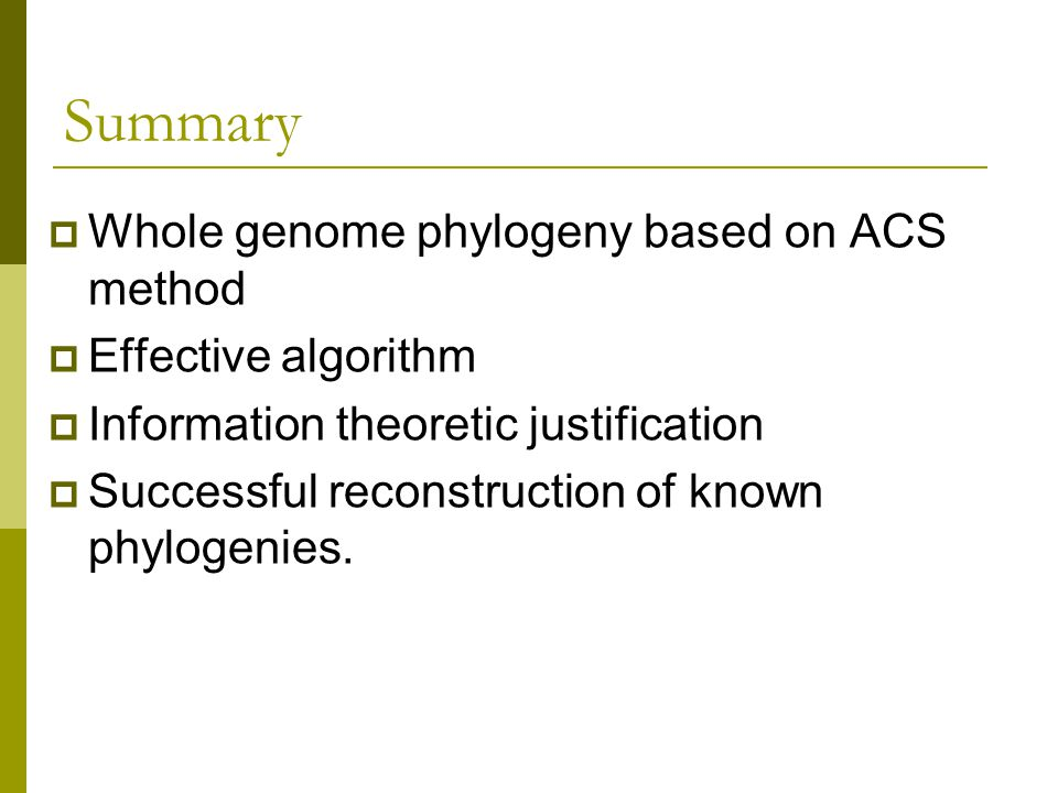 Summary  Whole genome phylogeny based on ACS method  Effective algorithm  Information theoretic justification  Successful reconstruction of known phylogenies.