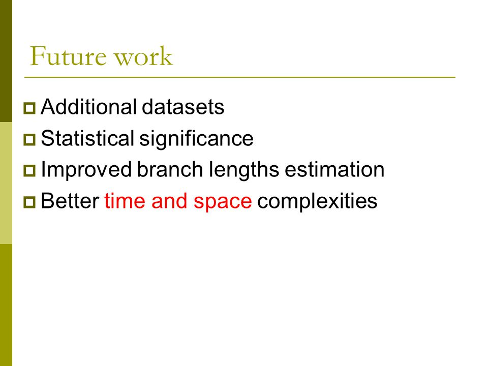 Future work  Additional datasets  Statistical significance  Improved branch lengths estimation  Better time and space complexities