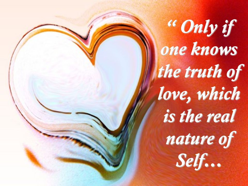 Only if one knows the truth of love, which is the real nature of Self…