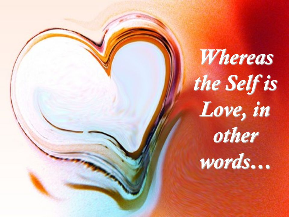 Whereas the Self is Love, in other words…