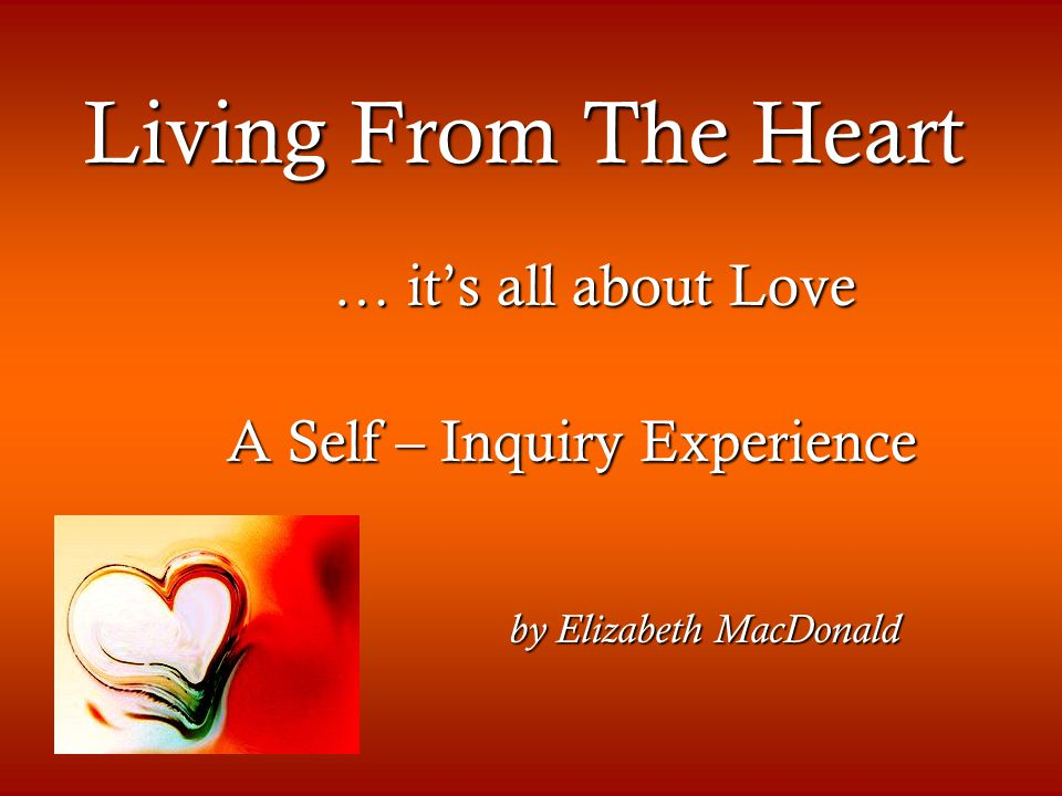 Living From The Heart … it's all about Love … it's all about Love A Self – Inquiry Experience A Self – Inquiry Experience by Elizabeth MacDonald by Elizabeth MacDonald