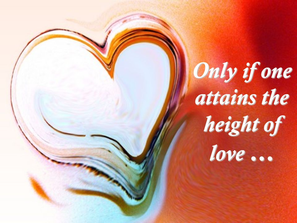 Only if one attains the height of love …