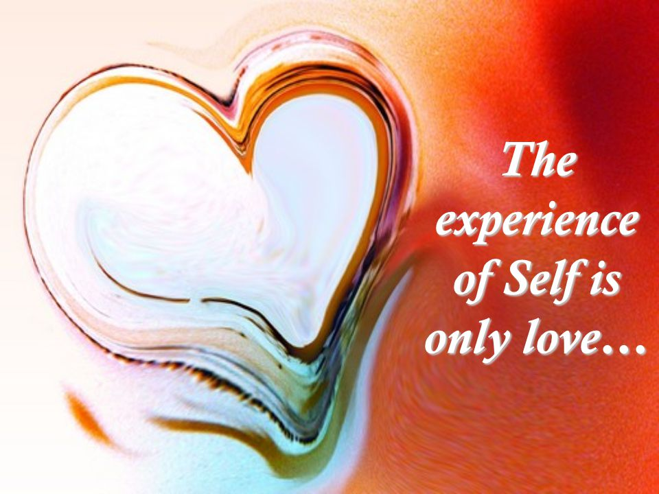 The experience of Self is only love…