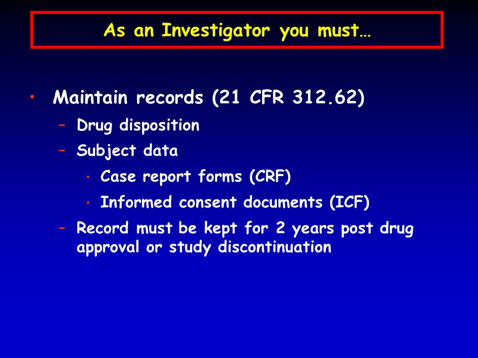 As an Investigator you must… Maintain records (21 CFR 312.62) –Drug disposition –Subject data Case report forms (CRF) Informed consent documents (ICF) –Record must be kept for 2 years post drug approval or study discontinuation