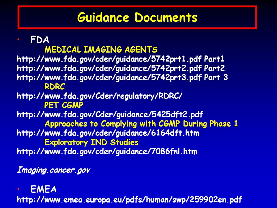Guidance Documents FDA MEDICAL IMAGING AGENTS http://www.fda.gov/cder/guidance/5742prt1.pdf Part1 http://www.fda.gov/cder/guidance/5742prt2.pdf Part2 http://www.fda.gov/cder/guidance/5742prt3.pdf Part 3 RDRC http://www.fda.gov/Cder/regulatory/RDRC/ PET CGMP http://www.fda.gov/Cder/guidance/5425dft2.pdf Approaches to Complying with CGMP During Phase 1 http://www.fda.gov/cder/guidance/6164dft.htm Exploratory IND Studies http://www.fda.gov/cder/guidance/7086fnl.htm Imaging.cancer.gov EMEA http://www.emea.europa.eu/pdfs/human/swp/259902en.pdf