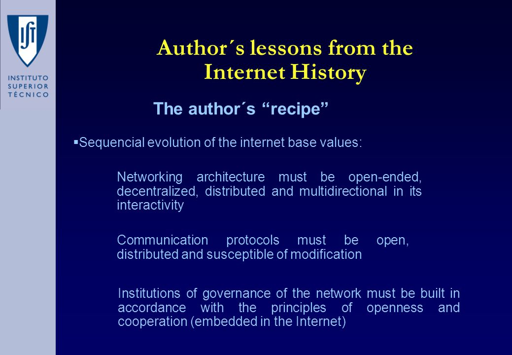 Author´s lessons from the Internet History The author´s recipe Networking architecture must be open-ended, decentralized, distributed and multidirectional in its interactivity Communication protocols must be open, distributed and susceptible of modification Institutions of governance of the network must be built in accordance with the principles of openness and cooperation (embedded in the Internet)  Sequencial evolution of the internet base values:
