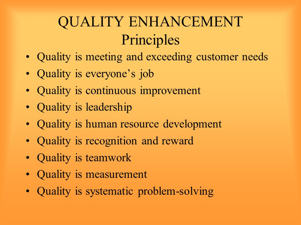 QUALITY ENHANCEMENT Principles Quality is meeting and exceeding customer needs Quality is everyone's job Quality is continuous improvement Quality is leadership Quality is human resource development Quality is recognition and reward Quality is teamwork Quality is measurement Quality is systematic problem-solving