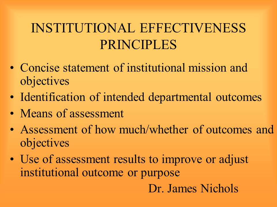 INSTITUTIONAL EFFECTIVENESS PRINCIPLES Concise statement of institutional mission and objectives Identification of intended departmental outcomes Means of assessment Assessment of how much/whether of outcomes and objectives Use of assessment results to improve or adjust institutional outcome or purpose Dr.
