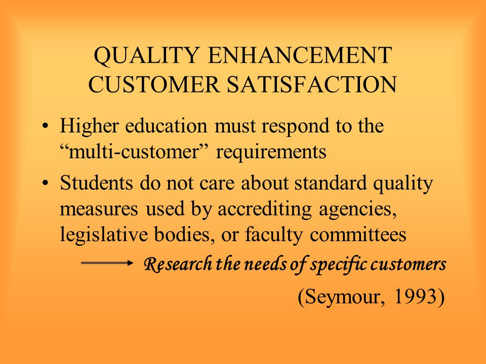 QUALITY ENHANCEMENT CUSTOMER SATISFACTION Higher education must respond to the multi-customer requirements Students do not care about standard quality measures used by accrediting agencies, legislative bodies, or faculty committees Research the needs of specific customers (Seymour, 1993)