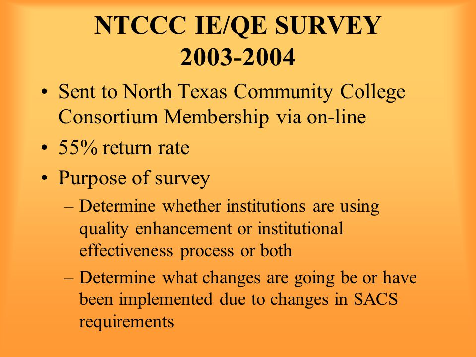 NTCCC IE/QE SURVEY 2003-2004 Sent to North Texas Community College Consortium Membership via on-line 55% return rate Purpose of survey –Determine whether institutions are using quality enhancement or institutional effectiveness process or both –Determine what changes are going be or have been implemented due to changes in SACS requirements