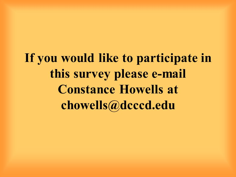 If you would like to participate in this survey please e-mail Constance Howells at chowells@dcccd.edu