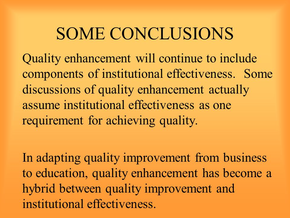 SOME CONCLUSIONS Quality enhancement will continue to include components of institutional effectiveness.