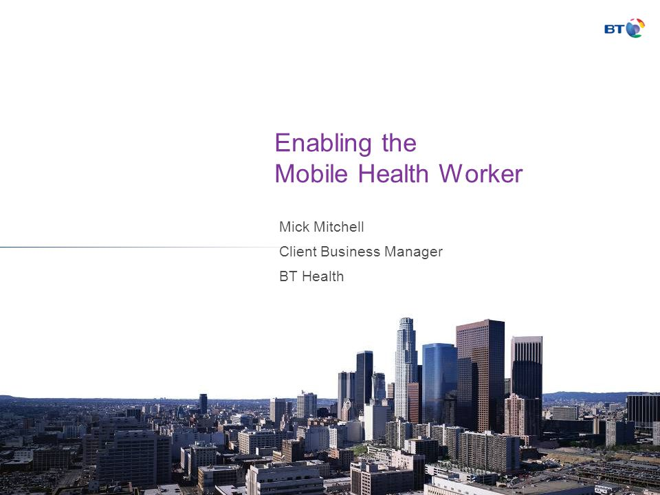 Enabling the Mobile Health Worker Mick Mitchell Client Business Manager BT Health