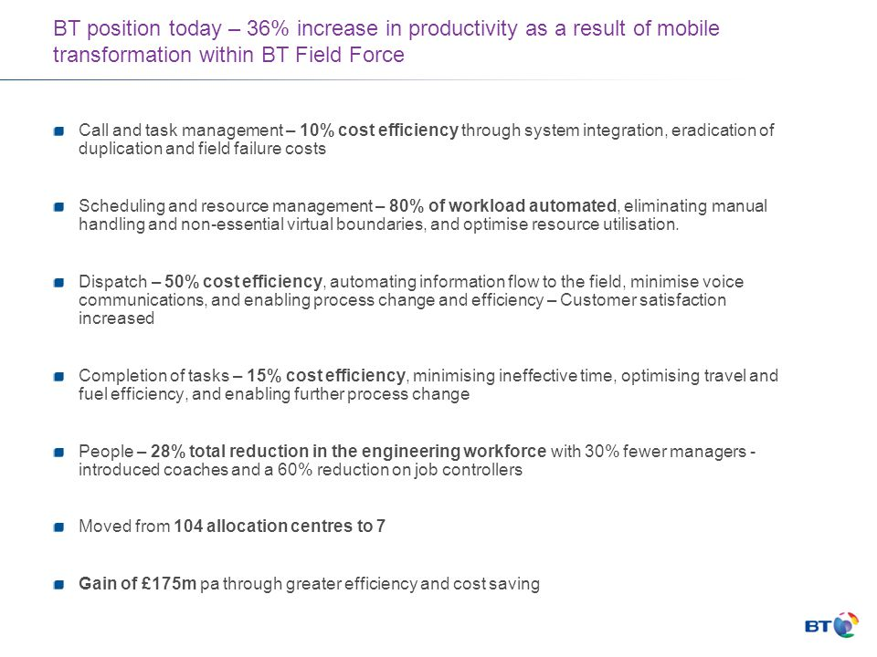 BT position today – 36% increase in productivity as a result of mobile transformation within BT Field Force Call and task management – 10% cost efficiency through system integration, eradication of duplication and field failure costs Scheduling and resource management – 80% of workload automated, eliminating manual handling and non-essential virtual boundaries, and optimise resource utilisation.