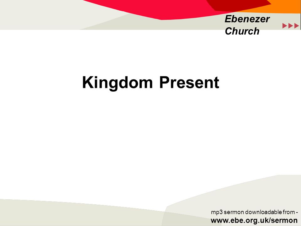  Ebenezer Church mp3 sermon downloadable from - www.ebe.org.uk/sermon Kingdom Present
