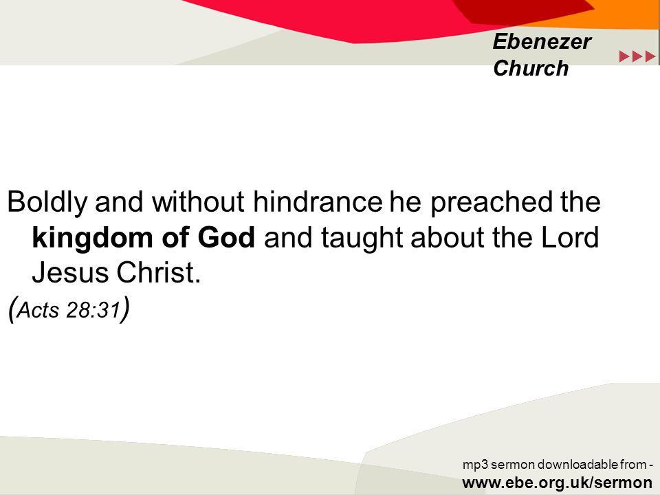 Ebenezer Church mp3 sermon downloadable from - www.ebe.org.uk/sermon Boldly and without hindrance he preached the kingdom of God and taught about the Lord Jesus Christ.