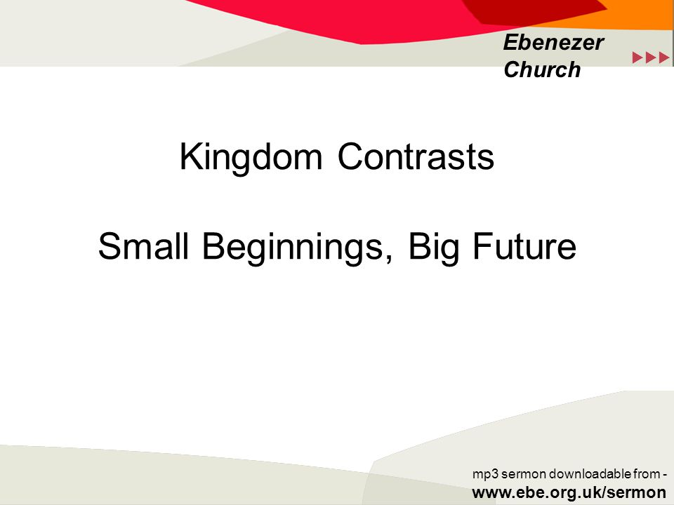  Ebenezer Church mp3 sermon downloadable from - www.ebe.org.uk/sermon Kingdom Contrasts Small Beginnings, Big Future