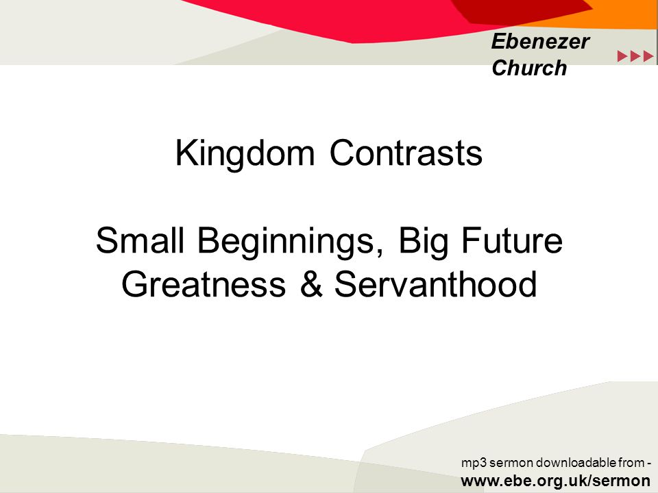  Ebenezer Church mp3 sermon downloadable from - www.ebe.org.uk/sermon Kingdom Contrasts Small Beginnings, Big Future Greatness & Servanthood